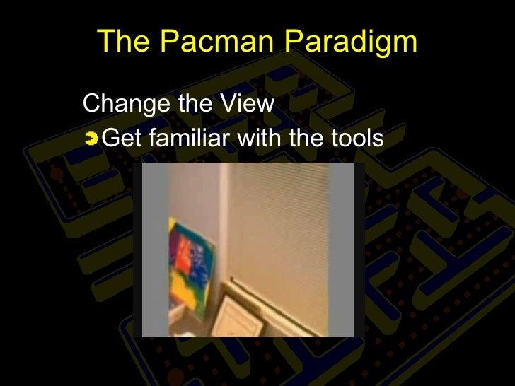 The Pacman Paradigm <ul><li>Change the View </li></ul><ul><li>Get familiar with the tools </li></ul>