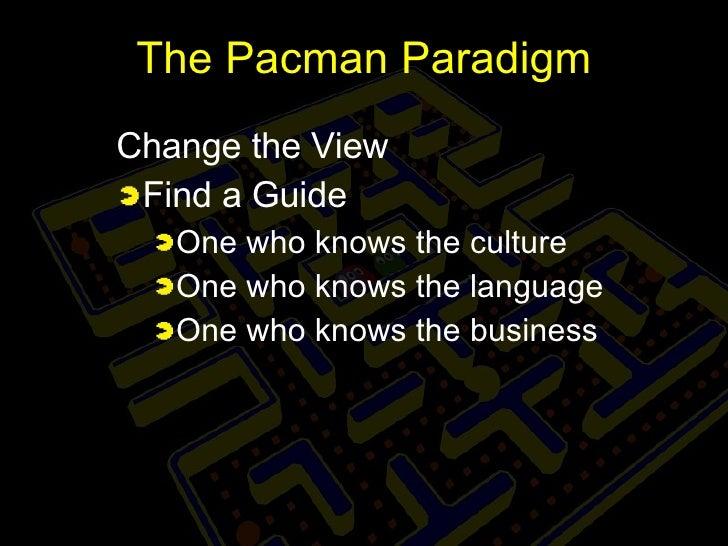 The Pacman Paradigm <ul><li>Change the View </li></ul><ul><li>Find a Guide </li></ul><ul><ul><li>One who knows the culture...