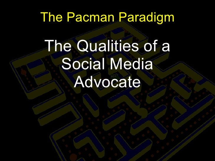 The Pacman Paradigm The Qualities of a Social Media Advocate