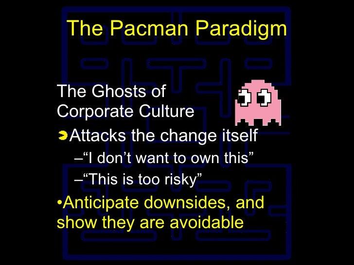 The Pacman Paradigm <ul><li>The Ghosts of Corporate Culture </li></ul><ul><li>Attacks the change itself </li></ul><ul><ul>...