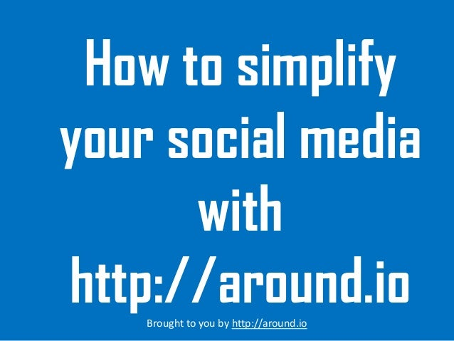 How to simplify your social media with http://around.io Brought to you by http://around.io