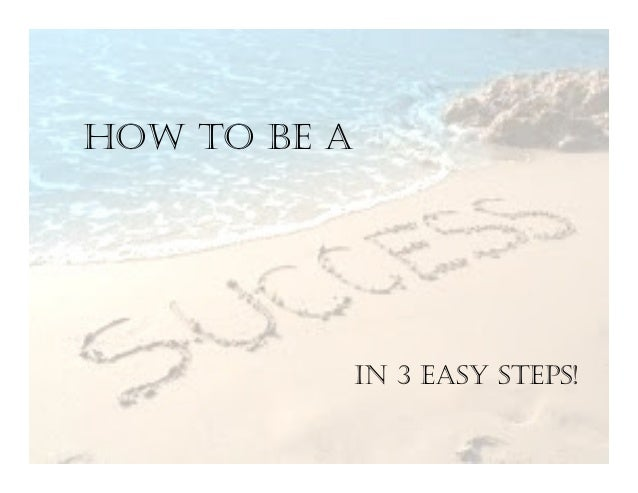 HOW TO BE A IN 3 EASY STEPS!