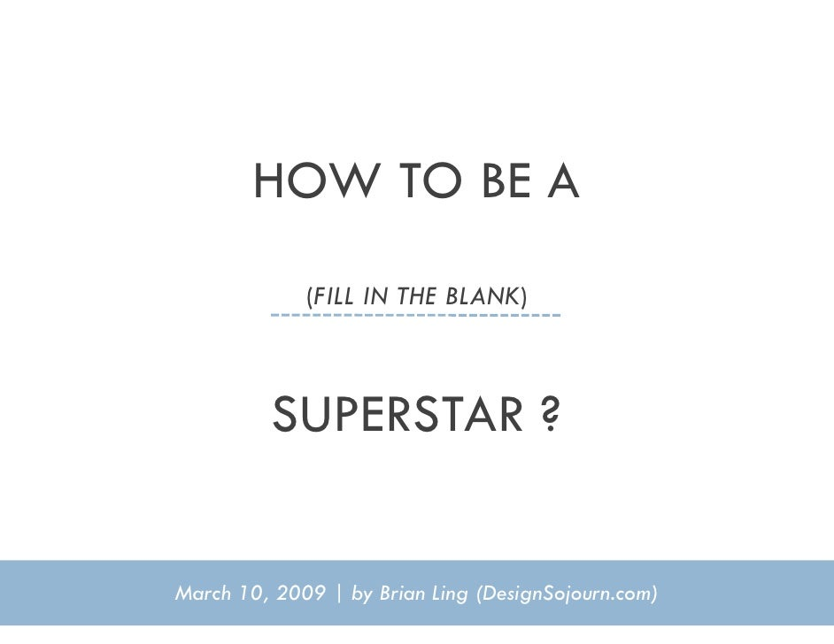 HOW TO BE A              (FILL IN THE BLANK)              SUPERSTAR ?   March 10, 2009 | by Brian Ling (DesignSojourn.com)