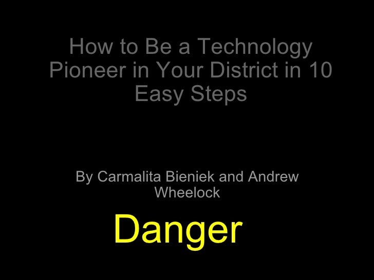 How to Be a Technology Pioneer in Your District in 10 Easy Steps By Carmalita Bieniek and Andrew Wheelock Danger