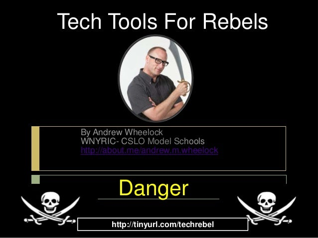 Tech Tools For Rebels  By Andrew Wheelock  WNYRIC- CSLO Model Schools  http://about.me/andrew.m.wheelock           Danger ...