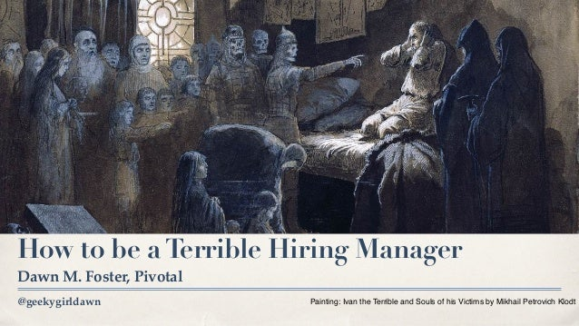 @geekygirldawn How to be aTerrible Hiring Manager Dawn M. Foster, Pivotal Painting: Ivan the Terrible and Souls of his Vic...