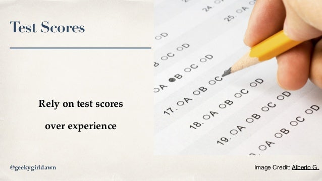 Test Scores Rely on test scores over experience Image Credit: Alberto G.@geekygirldawn