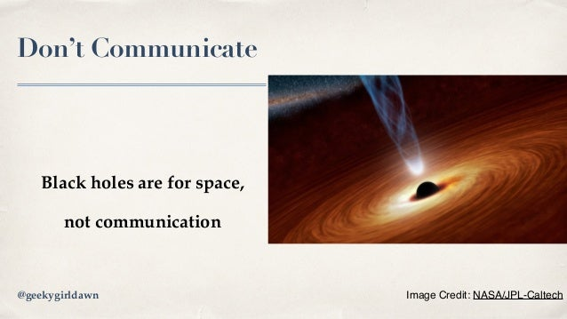 Don't Communicate Black holes are for space, not communication Image Credit: NASA/JPL-Caltech@geekygirldawn