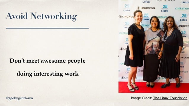 Avoid Networking Don't meet awesome people doing interesting work Image Credit: The Linux Foundation@geekygirldawn