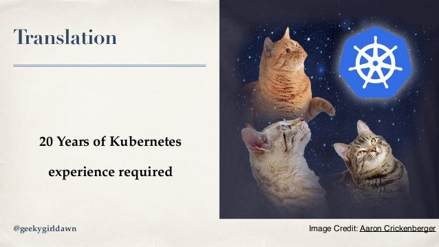 Translation 20 Years of Kubernetes experience required Image Credit: Aaron Crickenberger@geekygirldawn
