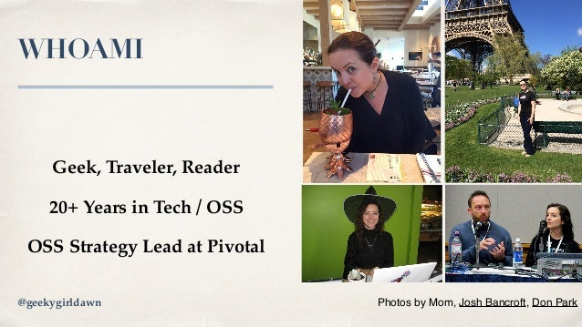 WHOAMI Geek, Traveler, Reader 20+ Years in Tech / OSS OSS Strategy Lead at Pivotal Photos by Mom, Josh Bancroft, Don Park@...