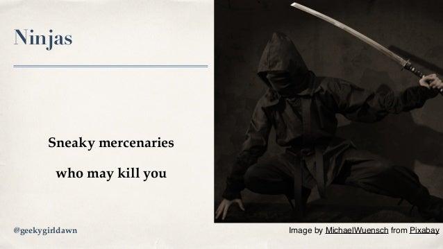 Ninjas Sneaky mercenaries who may kill you Image byMichaelWuenschfromPixabay@geekygirldawn