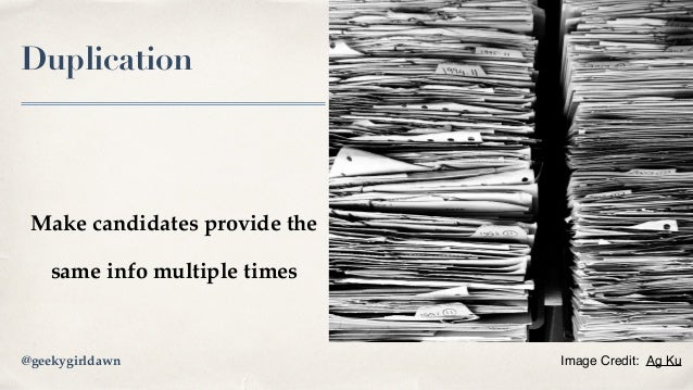 Duplication Make candidates provide the same info multiple times Image Credit: Ag Ku@geekygirldawn