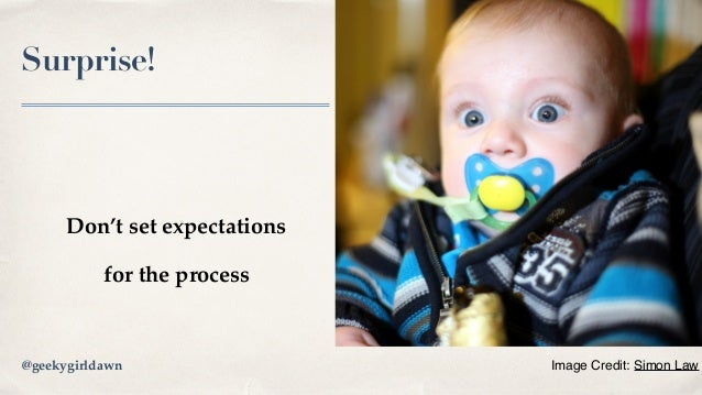 Surprise! Don't set expectations for the process Image Credit: Simon Law@geekygirldawn