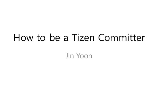 How to be a Tizen Committer Jin Yoon