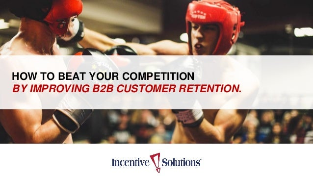 HOW TO BEAT YOUR COMPETITION BY IMPROVING B2B CUSTOMER RETENTION.