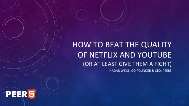 HOW TO BEAT THE QUALITY OF NETFLIX AND YOUTUBE (OR AT LEAST GIVE THEM A FIGHT) HADAR WEISS, CO-FOUNDER & CEO, PEER5
