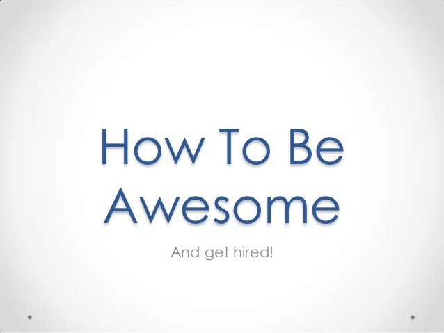 How To Be Awesome And get hired!
