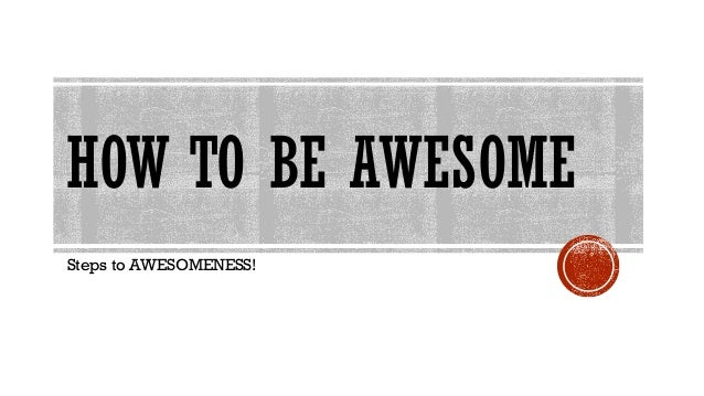 HOW TO BE AWESOME Steps to AWESOMENESS!