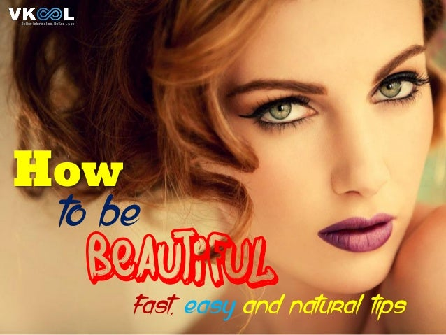 How To Be Beautiful – Fast, Easy And Natural Tips
