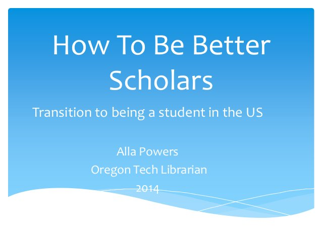 How To Be Better Scholars Transition to being a student in the US Alla Powers Oregon Tech Librarian 2014