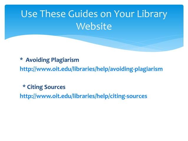 * Avoiding Plagiarism http://www.oit.edu/libraries/help/avoiding-plagiarism * Citing Sources http://www.oit.edu/libraries/...