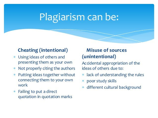 Plagiarism can be: Cheating (intentional)  Using ideas of others and presenting them as your own  Not properly citing th...
