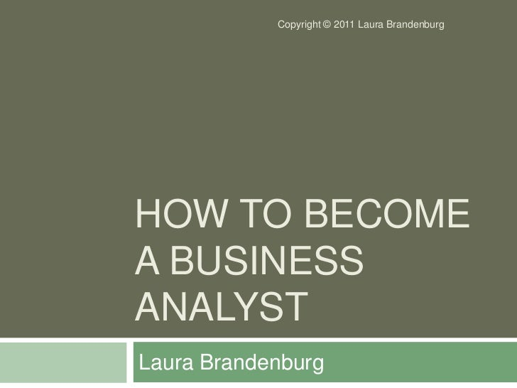 How to Become a Business Analyst<br />Laura Brandenburg<br />Copyright © 2011 Laura Brandenburg<br />