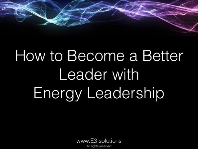 How to Become a Better Leader with Energy Leadership www.E3.solutions All rights reserved