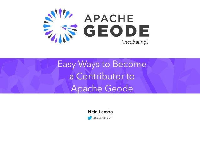 Easy Ways to Become a Contributor to Apache Geode Nitin Lamba @nlamba9 (incubating)