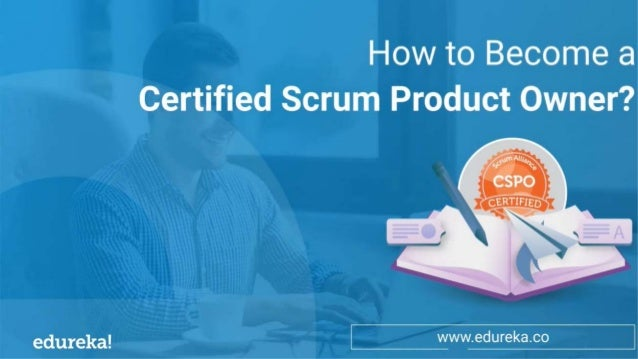 Scrum Roles: The Anatomy of Scrum Team Who is a Certified Scrum Product Owner (CSPO)? www.edureka.co Why Should you Become...