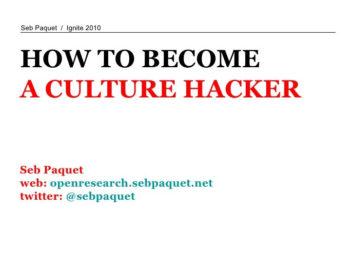 HOW TO BECOME A CULTURE HACKER Seb Paquet  web:  openresearch.sebpaquet.net twitter:  @sebpaquet