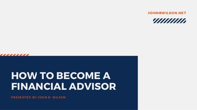 HOW TO BECOME A FINANCIAL ADVISOR PRESENTED BY JOHN B. WILSON JOHNBWILSON.NET