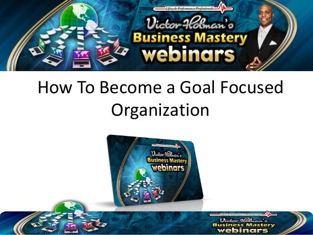 How To Become a Goal Focused        Organization