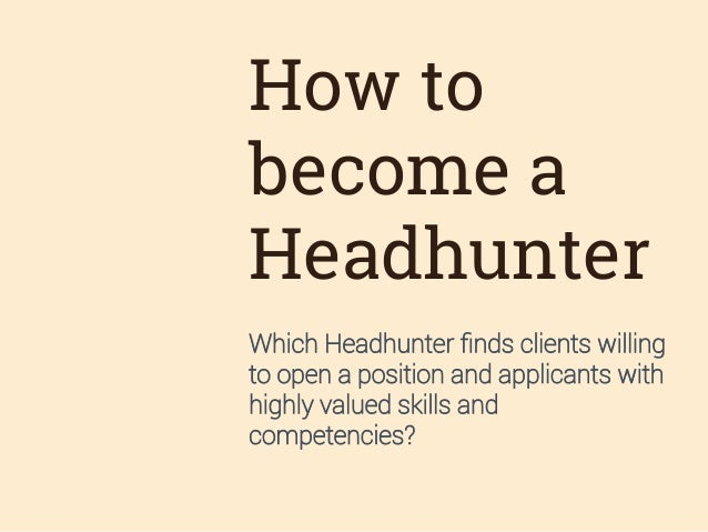 How to become a Headhunter Which Headhunter finds clients willing to open a position and applicants with highly valued skil...