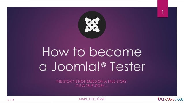 How to become a Joomla!® Tester THIS STORY IS NOT BASED ON A TRUE STORY. IT IS A TRUE STORY… 1 MARC DECHÈVREV 1.4