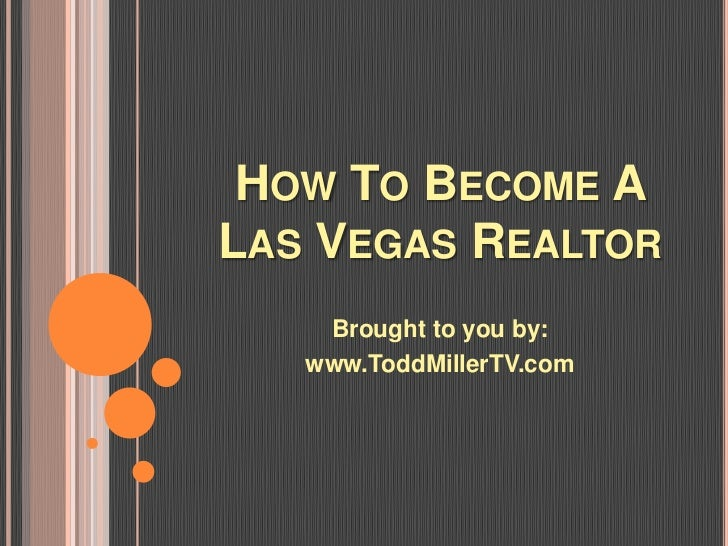 HOW TO BECOME ALAS VEGAS REALTOR    Brought to you by:   www.ToddMillerTV.com