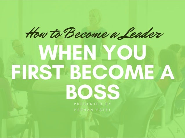 P R E S E N T E D B Y F E R H A N P A T E L WHEN YOU FIRST BECOME A BOSS How to Become a Leader