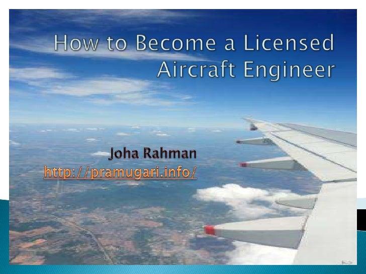 How to Become a LicensedAircraft Engineer<br />JohaRahman<br />http://pramugari.info/<br />