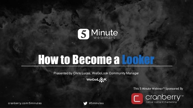 cranberry.com/5minutes #5minutes This 5 Minute Webinar™ Sponsored By How to Become a Looker Presented by Chris Lucas, WeGo...