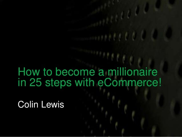 How to become a millionaire  in 25 steps with eCommerce!  Colin Lewis