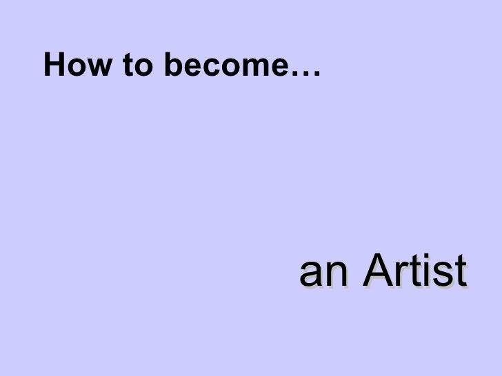 How to become… <ul><li>an Artist </li></ul>