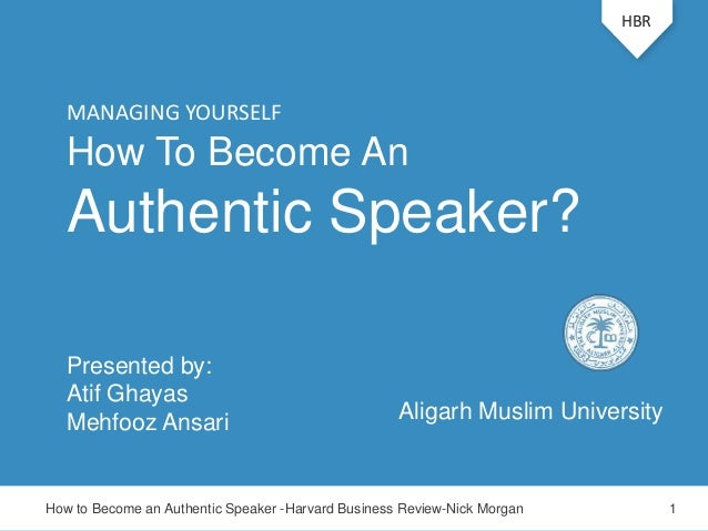How To Become AnAuthentic Speaker?Presented by:Atif GhayasMehfooz AnsariHBRHow to Become an Authentic Speaker -Harvard Bus...