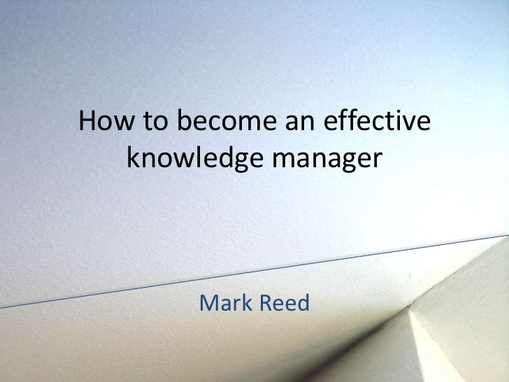 How to become an effective   knowledge manager        Mark Reed