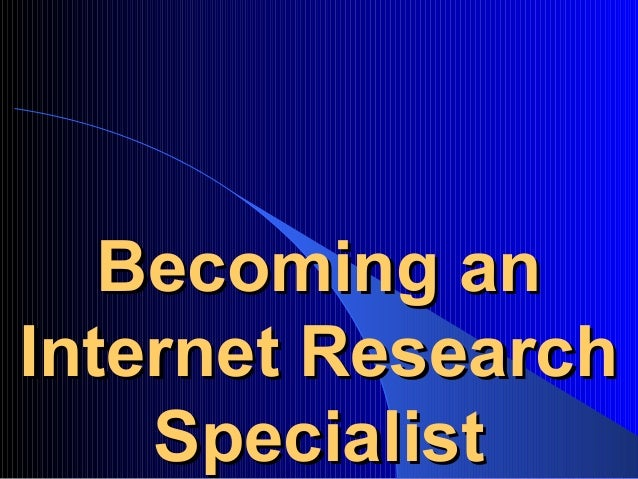 becoming anbecoming an internet researchinternet research specialistspecialist - Web Researcher