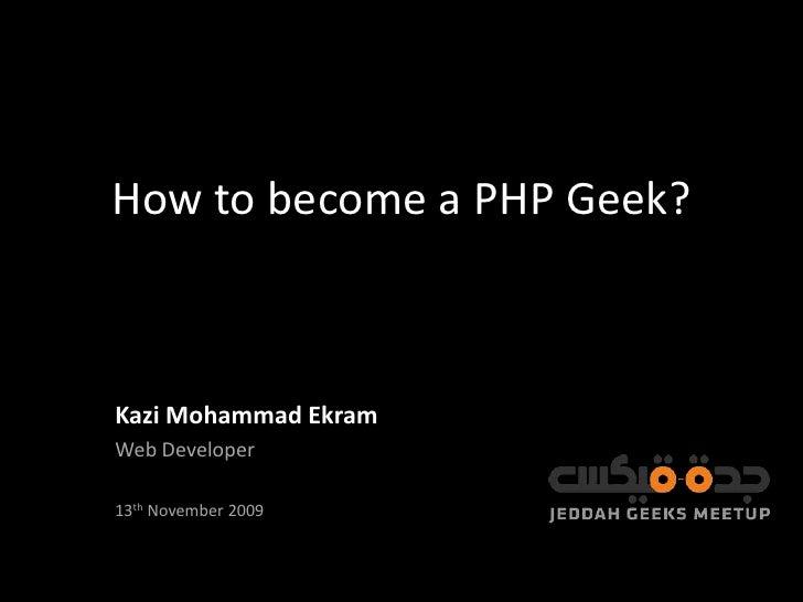 How to become a PHP Geek?<br />Kazi Mohammad Ekram<br />Web Developer<br />13th November 2009<br />