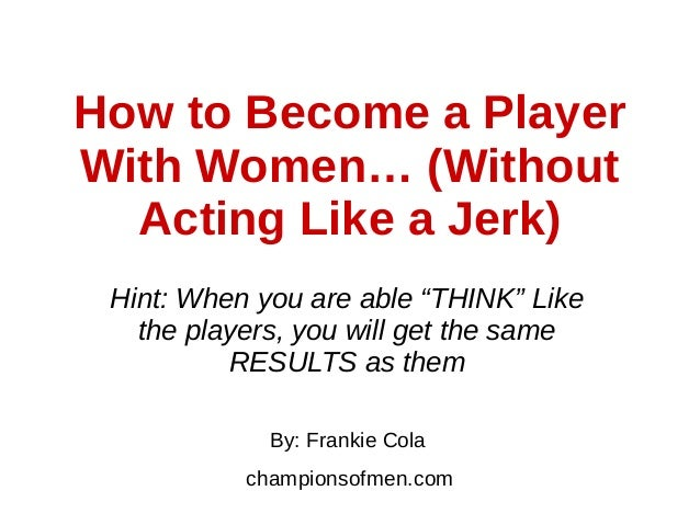 "How to Become a Player With Women… (Without Acting Like a Jerk) Hint: When you are able ""THINK"" Like the players, you will..."