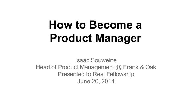 How to Become a Product Manager Isaac Souweine Head of Product Management @ Frank & Oak Presented to Real Fellowship June ...