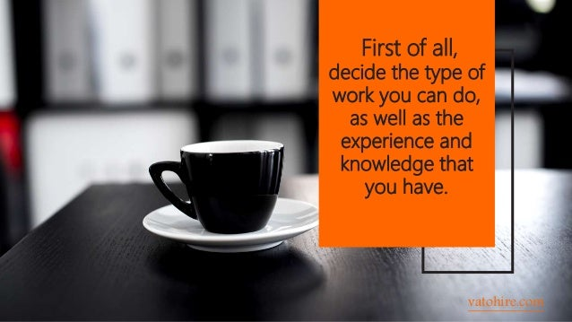 First of all, decide the type of work you can do, as well as the experience and knowledge that you have. vatohire.com
