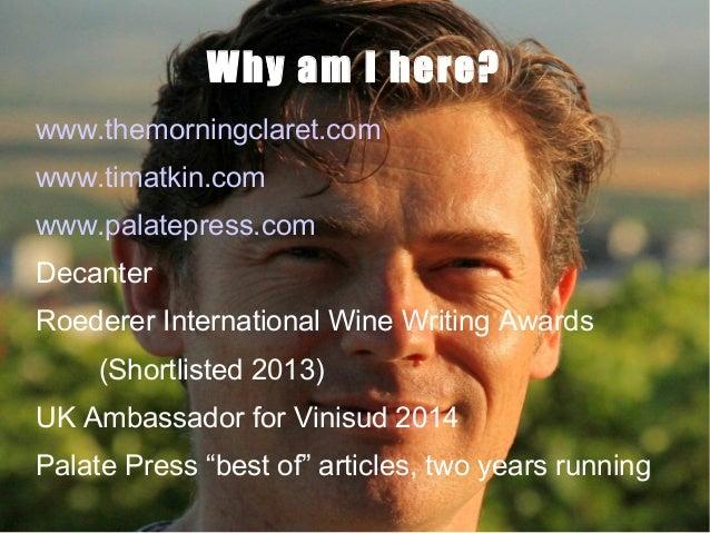 Why am I here? www.themorningclaret.com www.timatkin.com www.palatepress.com Decanter Roederer International Wine Writing ...